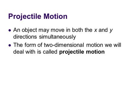 Projectile Motion An object may move in both the x and y directions simultaneously The form of two-dimensional motion we will deal with is called projectile.