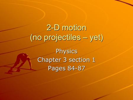 2-D motion (no projectiles – yet) Physics Chapter 3 section 1 Pages 84-87.