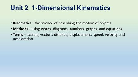 Unit 2 1-Dimensional Kinematics Kinematics --the science of describing the motion of objects Methods --using words, diagrams, numbers, graphs, and equations.