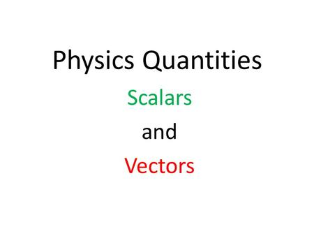 Physics Quantities Scalars and Vectors. Scalar: A quantity that is described by magnitude only. You add scalar quantities like you normally add numbers.