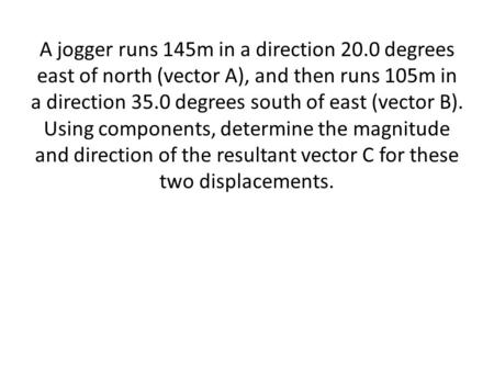 A jogger runs 145m in a direction 20.0 degrees east of north (vector A), and then runs 105m in a direction 35.0 degrees south of east (vector B). Using.