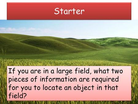Starter If you are in a large field, what two pieces of information are required for you to locate an object in that field?