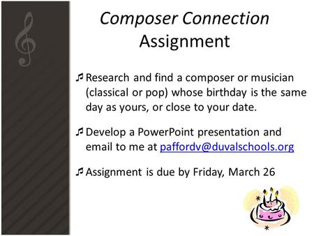 Composer Connection Assignment  Research and find a composer or musician (classical or pop) whose birthday is the same day as yours, or close to your.