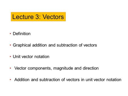 Definition Graphical addition and subtraction of vectors Unit vector notation Vector components, magnitude and direction Addition and subtraction of vectors.