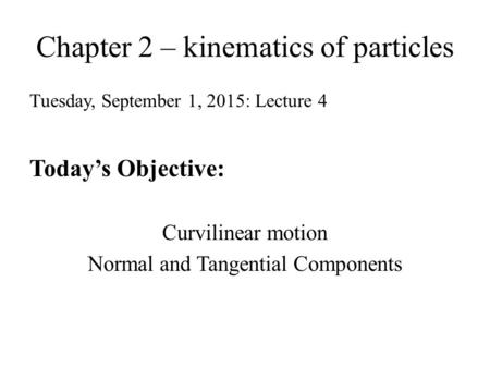 Chapter 2 – kinematics of particles Tuesday, September 1, 2015: Lecture 4 Today's Objective: Curvilinear motion Normal and Tangential Components.