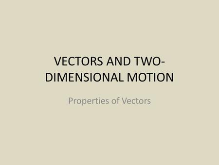 VECTORS AND TWO- DIMENSIONAL MOTION Properties of Vectors.