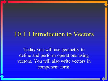 10.1.1 Introduction to Vectors Today you will use geometry to define and perform operations using vectors. You will also write vectors in component form.