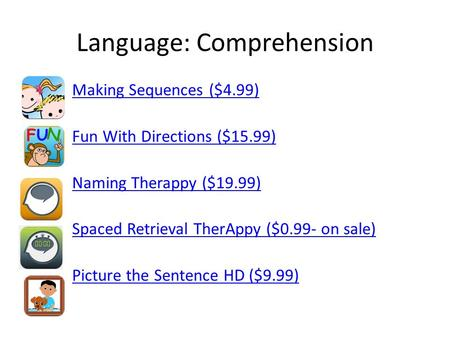 Language: Comprehension Making Sequences ($4.99) Fun With Directions ($15.99) Naming Therappy ($19.99) Spaced Retrieval TherAppy ($0.99- on sale) Picture.