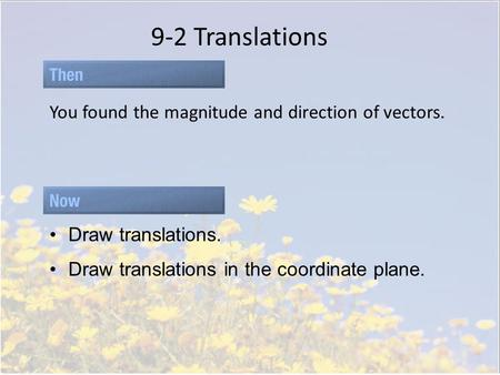 9-2 Translations You found the magnitude and direction of vectors. Draw translations. Draw translations in the coordinate plane.