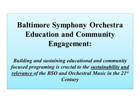 Baltimore Symphony Orchestra Education and Community Engagement: Building and sustaining educational and community focused programing is crucial to the.