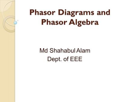 Phasor Diagrams and Phasor Algebra Md Shahabul Alam Dept. of EEE.
