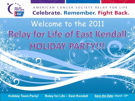 Holiday Team Party!Relay for Life – East Kendall Save the Date: March 19 th 2011 Kick-Off Party! Relay for Life – East Kendall Save the Date: March 19.