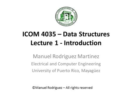 ICOM 4035 – Data Structures Lecture 1 - Introduction Manuel Rodriguez Martinez Electrical and Computer Engineering University of Puerto Rico, Mayagüez.