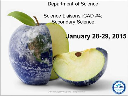 Department of Science Science Liaisons iCAD #4: Secondary Science January 28-29, 2015 Office of Academics and Transformation.