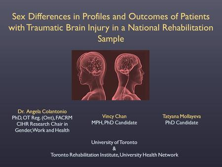 Sex Differences in Profiles and Outcomes of Patients with Traumatic Brain Injury in a National Rehabilitation Sample Dr. Angela Colantonio PhD, OT Reg.