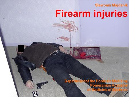 Sławomir Majdanik Firearm injuries Department of the Forensic Medicine Pomeranian Academy of Medicine of Szczecin.