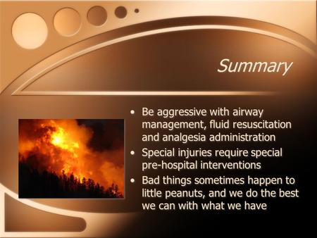 Summary Be aggressive with airway management, fluid resuscitation and analgesia administration Special injuries require special pre-hospital interventions.