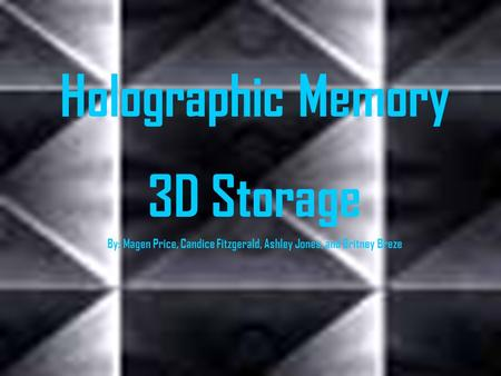 Holographic Memory 3D Storage By: Magen Price, Candice Fitzgerald, Ashley Jones, and Britney Breze.