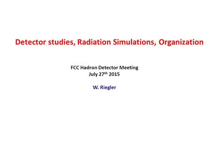 Detector studies, Radiation Simulations, Organization FCC Hadron Detector Meeting July 27 th 2015 W. Riegler.
