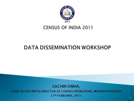 SACHIN SINHA, JOINT SECRETARY & DIRECTOR OF CENSUS OPERATIONS, MADHYA PRADESH 27 th FEBRUARY, 2015 CENSUS OF INDIA 2011 DATA DISSEMINATION WORKSHOP 1.