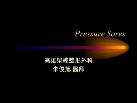 Pressure Sores 高雄榮總整形外科 朱俊旭 醫師. Introduction Treatment of pressure sores remains a significant challenge to the medical community. Team works: physicians.