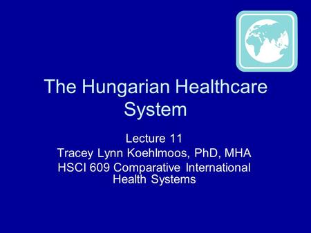 The Hungarian Healthcare System Lecture 11 Tracey Lynn Koehlmoos, PhD, MHA HSCI 609 Comparative International Health Systems.