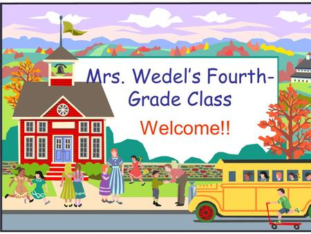 Mrs. Wedel's Fourth- Grade Class Welcome!!. Welcome to Fourth Grade!  I will introduce you to fourth grade and to our classroom.  If you have any questions.