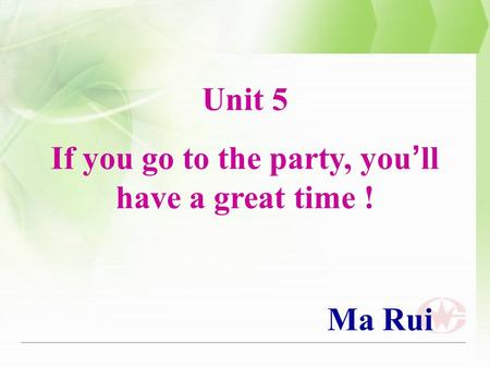 Unit 5 If you go to the party, you ' ll have a great time ! Ma Rui.