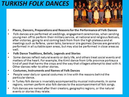 TURKISH FOLK DANCES Places, Dancers, Preparations and Reasons for the Performance of Folk Dances Folk dances are performed at weddings, engagement ceremonies,