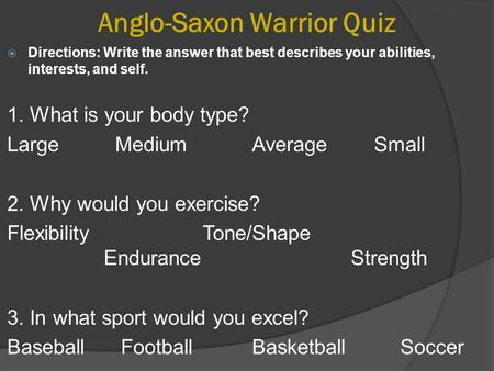 Anglo-Saxon Warrior Quiz  Directions: Write the answer that best describes your abilities, interests, and self. 1. What is your body type? Large MediumAverage.