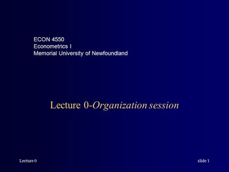 Lecture 0slide 1 Lecture 0-Organization session ECON 4550 Econometrics I Memorial University of Newfoundland.