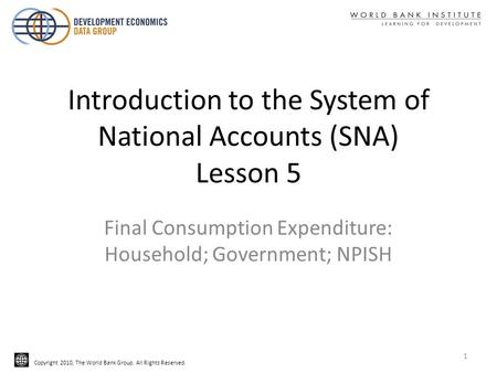 Copyright 2010, The World Bank Group. All Rights Reserved. Introduction to the System of National Accounts (SNA) Lesson 5 Final Consumption Expenditure: