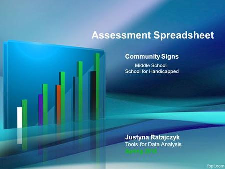 Assessment Spreadsheet Community Signs Middle School School for Handicapped Justyna Ratajczyk Tools for Data Analysis Spring 2015.