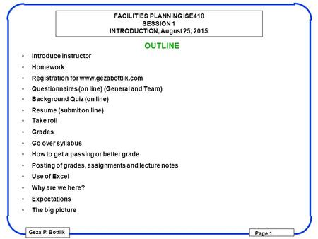 FACILITIES PLANNING ISE410 SESSION 1 INTRODUCTION, August 25, 2015 Geza P. Bottlik Page 1 OUTLINE Introduce instructor Homework Registration for www.gezabottlik.com.