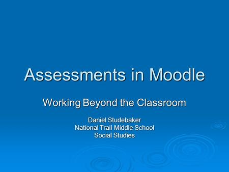 Assessments in Moodle Working Beyond the Classroom Daniel Studebaker National Trail Middle School Social Studies.