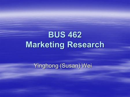 BUS 462 Marketing Research Yinghong (Susan) Wei. Day 1 - Introduction Agenda for Today:  About Me  About You  About the Class  Form Teams  Discussion.