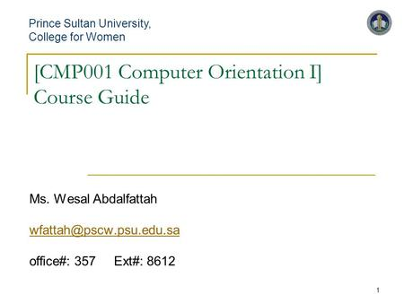 1 [CMP001 Computer Orientation I] Course Guide Ms. Wesal Abdalfattah office#: 357 Ext#: 8612 Prince Sultan University,