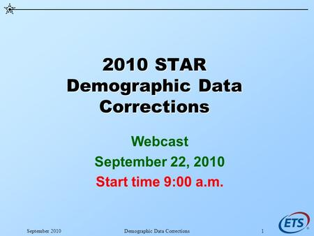 September 2010Demographic Data Corrections1 2010 STAR Demographic Data Corrections Webcast September 22, 2010 Start time 9:00 a.m.