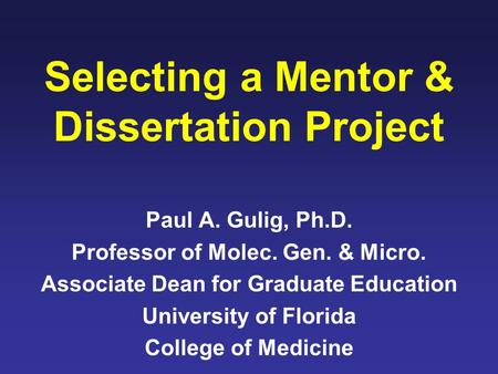Selecting a Mentor & Dissertation Project Paul A. Gulig, Ph.D. Professor of Molec. Gen. & Micro. Associate Dean for Graduate Education University of Florida.
