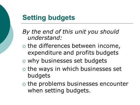 Setting budgets By the end of this unit you should understand:  the differences between income, expenditure and profits budgets  why businesses set budgets.