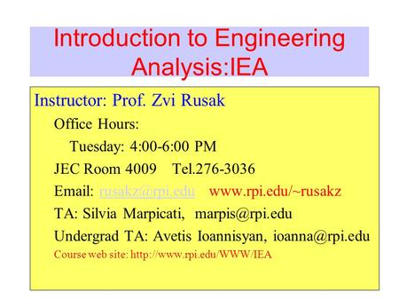 Introduction to Engineering Analysis:IEA Instructor: Prof. Zvi Rusak Office Hours: Tuesday: 4:00-6:00 PM JEC Room 4009 Tel.276-3036