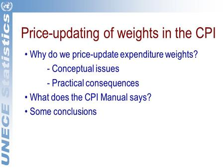 Price-updating of weights in the CPI Why do we price-update expenditure weights? - Conceptual issues - Practical consequences What does the CPI Manual.