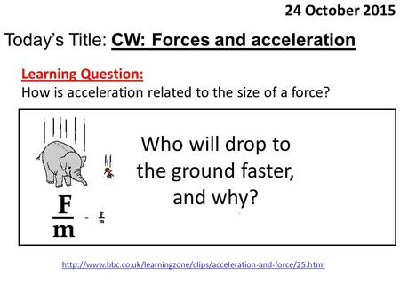 24 October 2015 Today's Title: CW: Forces and acceleration Learning Question: How is acceleration related to the size of a force? Who will drop to the.