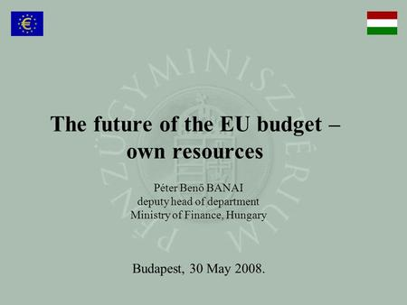 The future of the EU budget – own resources Péter Benő BANAI deputy head of department Ministry of Finance, Hungary Budapest, 30 May 2008.