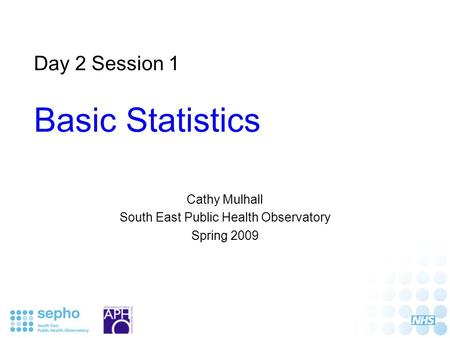 Day 2 Session 1 Basic Statistics Cathy Mulhall South East Public Health Observatory Spring 2009.