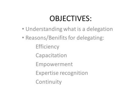 OBJECTIVES: Understanding what is a delegation Reasons/Benifits for delegating: Efficiency Capacitation Empowerment Expertise recognition Continuity.