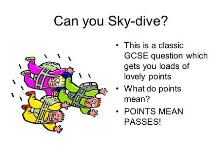 Can you Sky-dive? This is a classic GCSE question which gets you loads of lovely points What do points mean? POINTS MEAN PASSES!