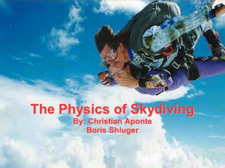 The Physics of Skydiving By: Christian Aponte Boris Shluger.
