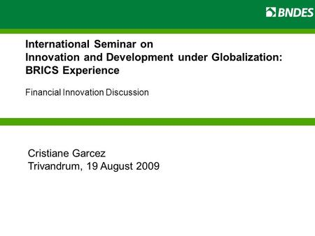 International Seminar on Innovation and Development under Globalization: BRICS Experience Financial Innovation Discussion Cristiane Garcez Trivandrum,