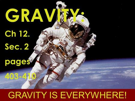 GRAVITY: Ch 12. Sec. 2 pages 403-410 GRAVITY IS EVERYWHERE!